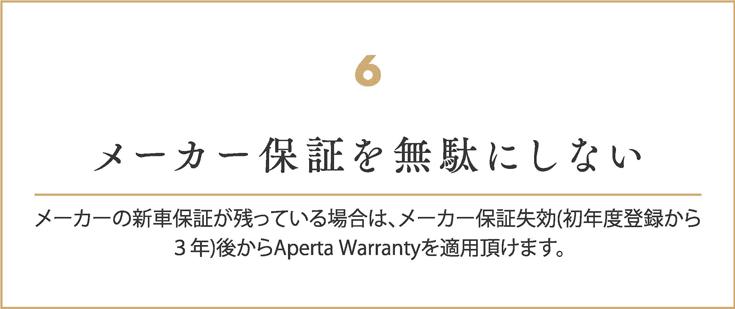 メーカー保証を無駄にしない     メーカーの新車保証が残っている場合は、     メーカー保証失効(初年度登録から3年)後からAperta Warrantyを適用頂けます。